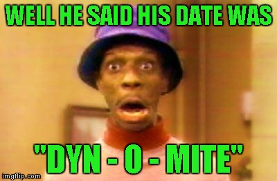 "WELL HE SAID HIS DATE WAS ""DYN - O - MITE"" 