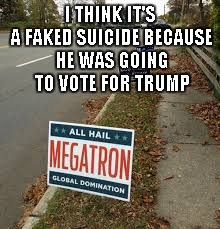 I THINK IT'S A FAKED SUICIDE BECAUSE HE WAS GOING TO VOTE FOR TRUMP | made w/ Imgflip meme maker