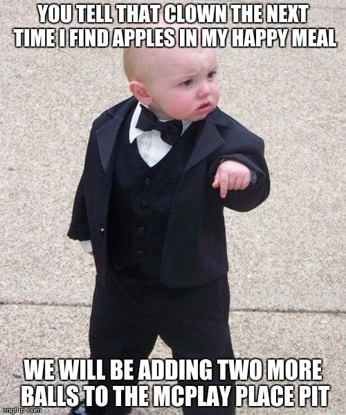 Baby Godfather Meme | YOU TELL THAT CLOWN THE NEXT TIME I FIND APPLES IN MY HAPPY MEAL WE WILL BE ADDING TWO MORE BALLS TO THE MCPLAY PLACE PIT | image tagged in memes,baby godfather | made w/ Imgflip meme maker