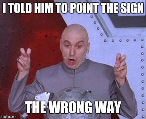 Dr Evil Laser Meme | I TOLD HIM TO POINT THE SIGN THE WRONG WAY | image tagged in memes,dr evil laser | made w/ Imgflip meme maker