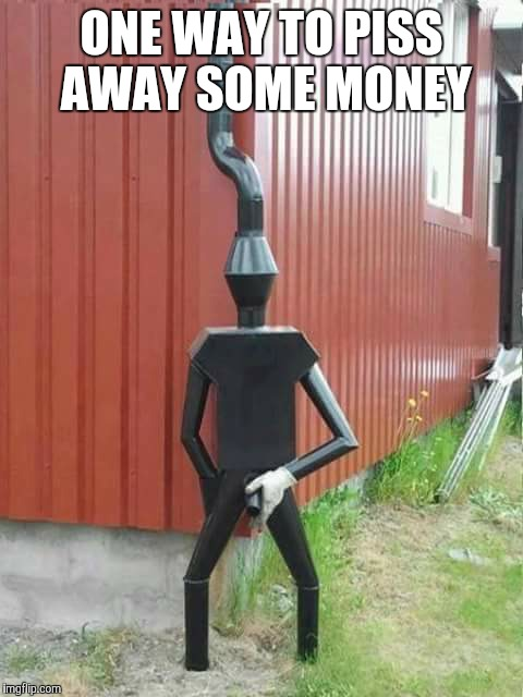 Spouting Off | ONE WAY TO PISS AWAY SOME MONEY | image tagged in water,tin man | made w/ Imgflip meme maker