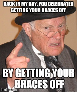 Back In My Day Meme | BACK IN MY DAY, YOU CELEBRATED GETTING YOUR BRACES OFF BY GETTING YOUR BRACES OFF | image tagged in memes,back in my day | made w/ Imgflip meme maker