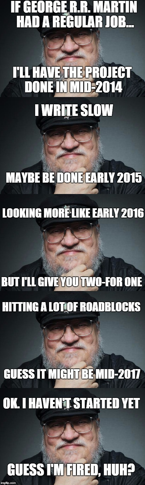 If George R.R. Martin had a regular job | IF GEORGE R.R. MARTIN HAD A REGULAR JOB... I'LL HAVE THE PROJECT DONE IN MID-2014 I WRITE SLOW MAYBE BE DONE EARLY 2015 LOOKING MORE LIKE EA | image tagged in george rr martin,game of thrones,fantasy,books,authors | made w/ Imgflip meme maker