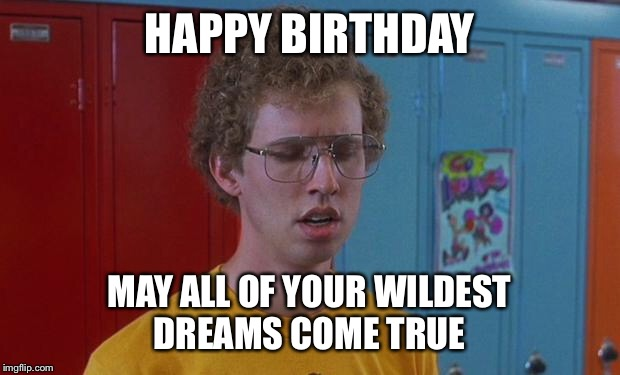 Napoleon Dynamite Skills | HAPPY BIRTHDAY MAY ALL OF YOUR WILDEST DREAMS COME TRUE | image tagged in napoleon dynamite skills | made w/ Imgflip meme maker