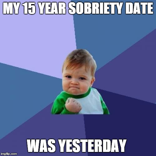 Just Thought I Would Share!!!  | MY 15 YEAR SOBRIETY DATE WAS YESTERDAY | image tagged in memes,success kid | made w/ Imgflip meme maker