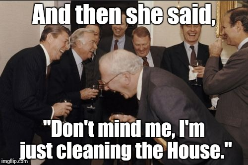 "Laughing Men In Suits Meme | And then she said, ""Don't mind me, I'm just cleaning the House."" 