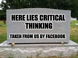 tombstone |  HERE LIES CRITICAL THINKING; TAKEN FROM US BY FACEBOOK | image tagged in tombstone | made w/ Imgflip meme maker