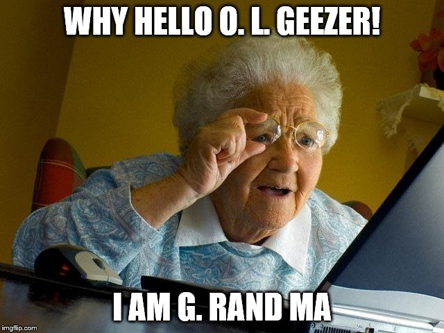 Grandma Finds The Internet Meme | WHY HELLO O. L. GEEZER! I AM G. RAND MA | image tagged in memes,grandma finds the internet | made w/ Imgflip meme maker