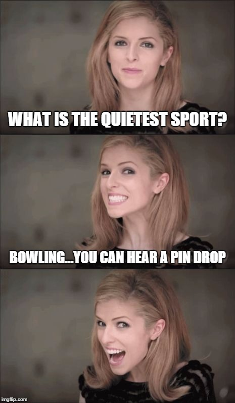 Bad Pun Anna Kendrick Meme | WHAT IS THE QUIETEST SPORT? BOWLING...YOU CAN HEAR A PIN DROP | image tagged in bad pun anna kendrick | made w/ Imgflip meme maker