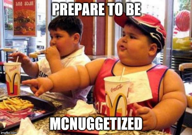 PREPARE TO BE MCNUGGETIZED | made w/ Imgflip meme maker