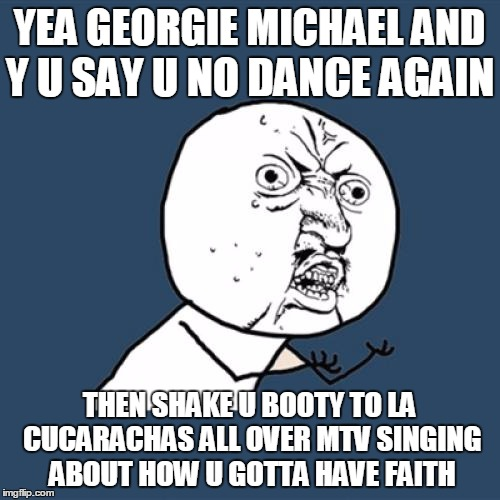 Y U No Meme | YEA GEORGIE MICHAEL AND Y U SAY U NO DANCE AGAIN THEN SHAKE U BOOTY TO LA CUCARACHAS ALL OVER MTV SINGING ABOUT HOW U GOTTA HAVE FAITH | image tagged in memes,y u no | made w/ Imgflip meme maker