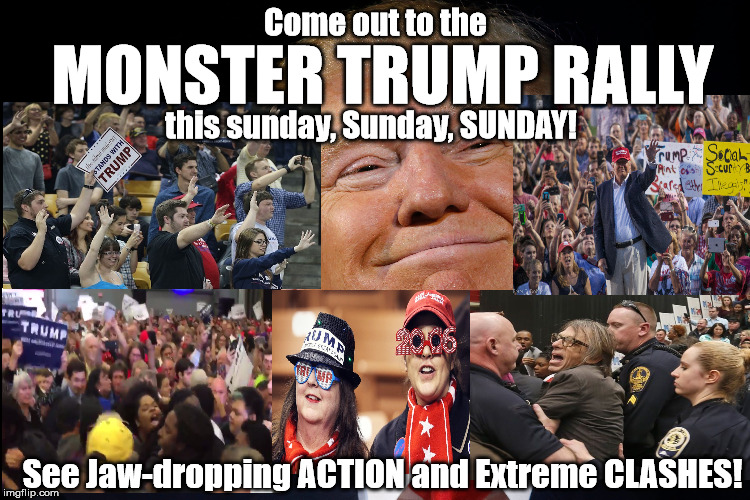 Come out to the Monster Trump Rally! | Come out to the See Jaw-dropping ACTION and Extreme CLASHES! MONSTER TRUMP RALLY this sunday, Sunday, SUNDAY! | image tagged in donald trump,trump rally,trump rallies,republican primaries,monster truck rally,trump for president | made w/ Imgflip meme maker