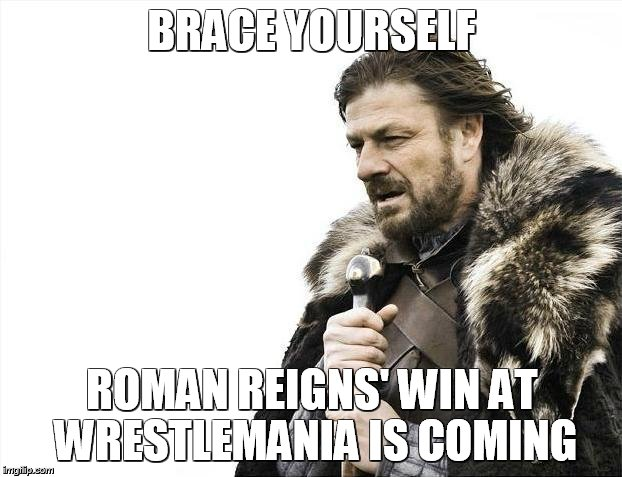 Roman wins lol | BRACE YOURSELF ROMAN REIGNS' WIN AT WRESTLEMANIA IS COMING | image tagged in memes,brace yourselves x is coming,roman reigns,wrestlemania | made w/ Imgflip meme maker