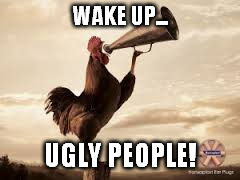 WAKE UP... UGLY PEOPLE! | made w/ Imgflip meme maker