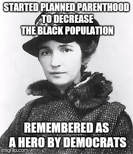 STARTED PLANNED PARENTHOOD TO DECREASE THE BLACK POPULATION REMEMBERED AS A HERO BY DEMOCRATS | made w/ Imgflip meme maker