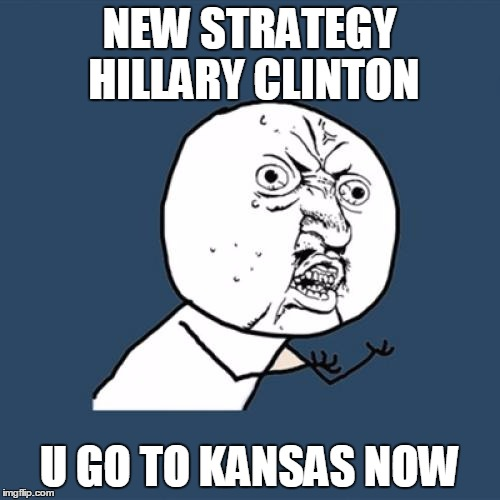 Y U No Meme | NEW STRATEGY HILLARY CLINTON U GO TO KANSAS NOW | image tagged in memes,y u no | made w/ Imgflip meme maker