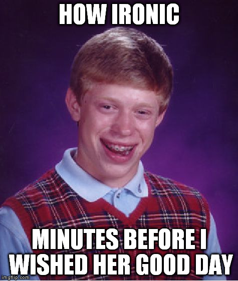 Bad Luck Brian Meme | HOW IRONIC MINUTES BEFORE I WISHED HER GOOD DAY | image tagged in memes,bad luck brian | made w/ Imgflip meme maker