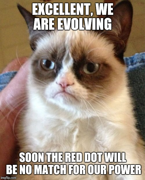 Grumpy Cat Meme | EXCELLENT, WE ARE EVOLVING SOON THE RED DOT WILL BE NO MATCH FOR OUR POWER | image tagged in memes,grumpy cat | made w/ Imgflip meme maker