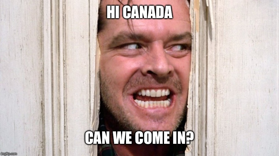 HI CANADA CAN WE COME IN? | made w/ Imgflip meme maker