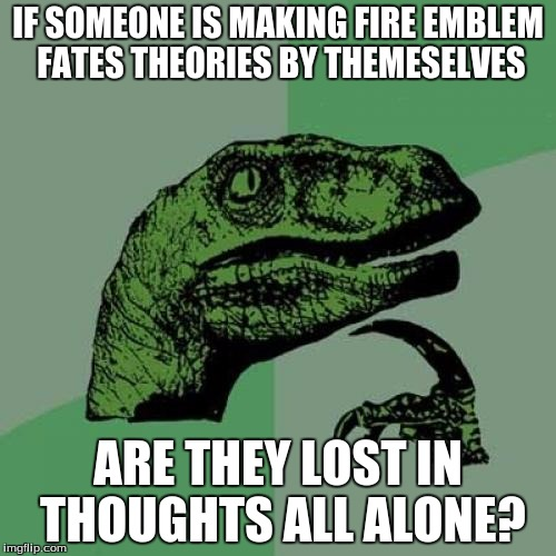 fire embelm fates stuff! | IF SOMEONE IS MAKING FIRE EMBLEM FATES THEORIES BY THEMESELVES ARE THEY LOST IN THOUGHTS ALL ALONE? | image tagged in memes,philosoraptor,fire emblem,thoughts,all alone | made w/ Imgflip meme maker