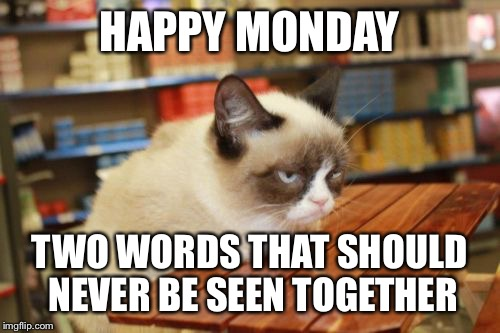 Grumpy Cat Table | HAPPY MONDAY TWO WORDS THAT SHOULD NEVER BE SEEN TOGETHER | image tagged in memes,grumpy cat table | made w/ Imgflip meme maker