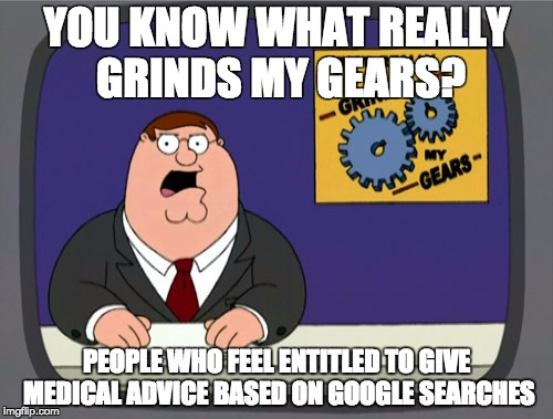 Peter Griffin News Meme | YOU KNOW WHAT REALLY GRINDS MY GEARS? PEOPLE WHO FEEL ENTITLED TO GIVE MEDICAL ADVICE BASED ON GOOGLE SEARCHES | image tagged in memes,peter griffin news,AdviceAnimals | made w/ Imgflip meme maker