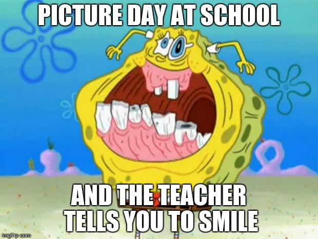 Spongebob Trollface |  PICTURE DAY AT SCHOOL; AND THE TEACHER TELLS YOU TO SMILE | image tagged in spongebob trollface | made w/ Imgflip meme maker