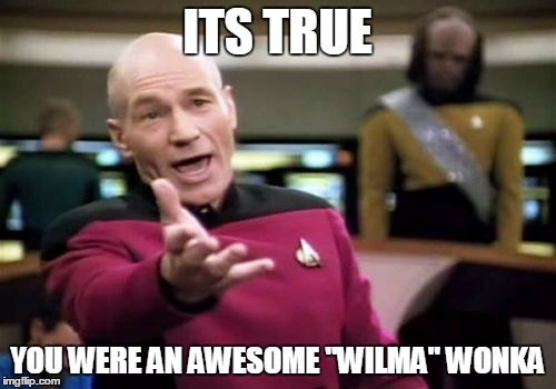 "Picard Wtf Meme | ITS TRUE YOU WERE AN AWESOME ""WILMA"" WONKA 