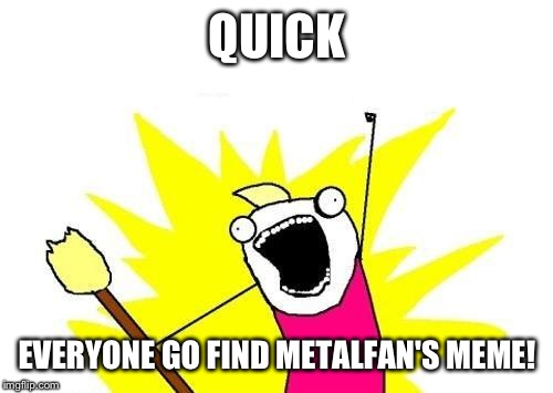 X All The Y Meme | QUICK EVERYONE GO FIND METALFAN'S MEME! | image tagged in memes,x all the y | made w/ Imgflip meme maker