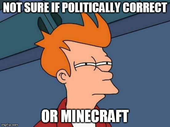 Futurama Fry Meme | NOT SURE IF POLITICALLY CORRECT OR MINECRAFT | image tagged in memes,futurama fry | made w/ Imgflip meme maker