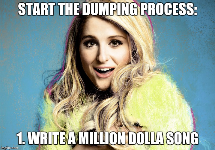START THE DUMPING PROCESS: 1. WRITE A MILLION DOLLA SONG | image tagged in meghan trainor,dumped | made w/ Imgflip meme maker