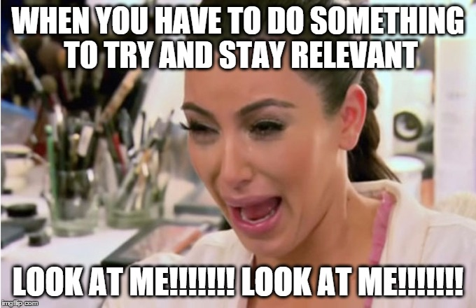 Kim Kardashian Crying | WHEN YOU HAVE TO DO SOMETHING TO TRY AND STAY RELEVANT LOOK AT ME!!!!!!! LOOK AT ME!!!!!!! | image tagged in kim kardashian crying | made w/ Imgflip meme maker