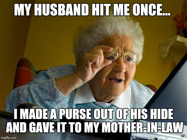 Grandma Finds The Internet Meme | MY HUSBAND HIT ME ONCE... I MADE A PURSE OUT OF HIS HIDE AND GAVE IT TO MY MOTHER-IN-LAW | image tagged in memes,grandma finds the internet | made w/ Imgflip meme maker