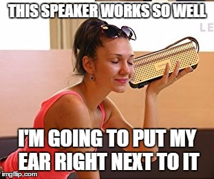 THIS SPEAKER WORKS SO WELL I'M GOING TO PUT MY EAR RIGHT NEXT TO IT | image tagged in funny | made w/ Imgflip meme maker