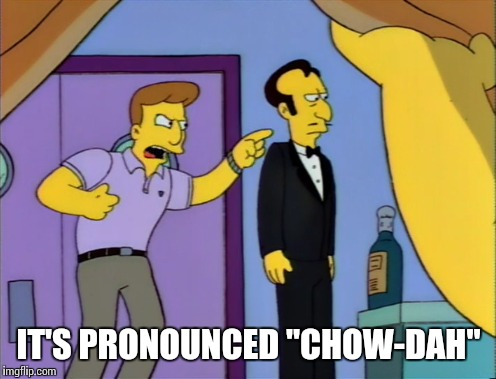 "IT'S PRONOUNCED ""CHOW-DAH"" 