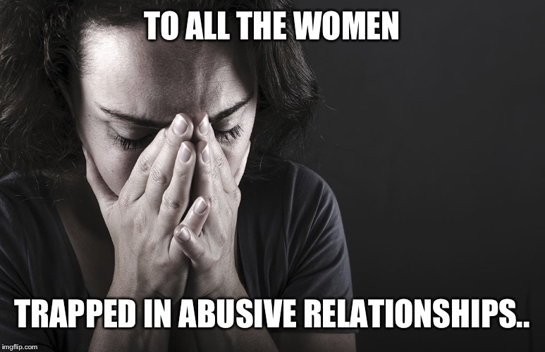 TO ALL THE WOMEN TRAPPED IN ABUSIVE RELATIONSHIPS.. | made w/ Imgflip meme maker