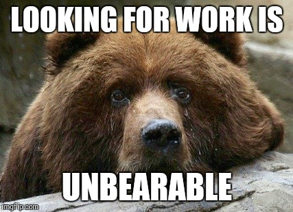 LOOKING FOR WORK IS UNBEARABLE | made w/ Imgflip meme maker