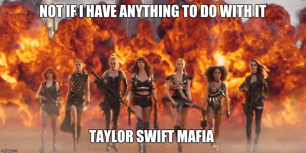 NOT IF I HAVE ANYTHING TO DO WITH IT TAYLOR SWIFT MAFIA | made w/ Imgflip meme maker
