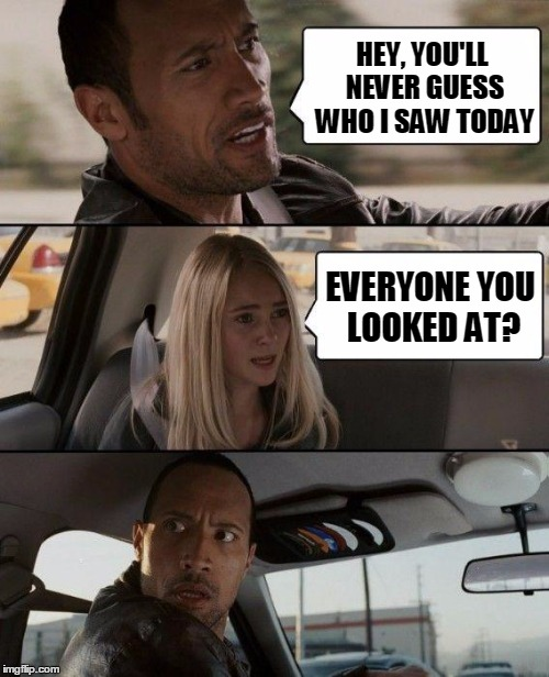 Just too easy |  HEY, YOU'LL NEVER GUESS WHO I SAW TODAY; EVERYONE YOU LOOKED AT? | image tagged in memes,the rock driving,saw,looked,everyone | made w/ Imgflip meme maker