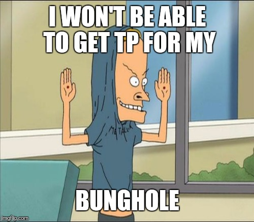 I WON'T BE ABLE TO GET TP FOR MY BUNGHOLE | made w/ Imgflip meme maker