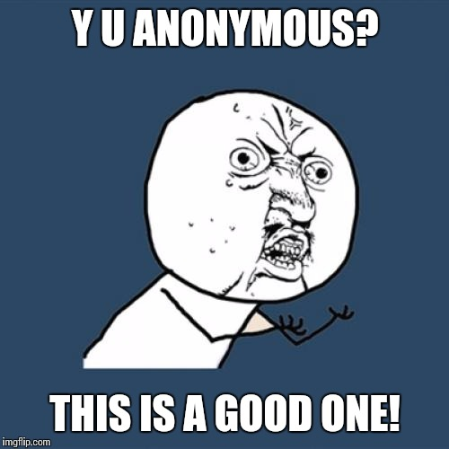 Y U No Meme | Y U ANONYMOUS? THIS IS A GOOD ONE! | image tagged in memes,y u no | made w/ Imgflip meme maker