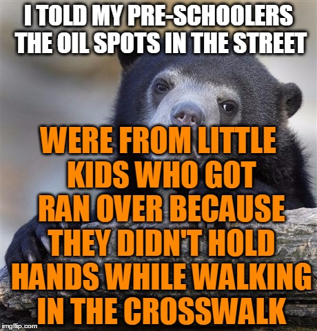 Probably not the best teaching method... | I TOLD MY PRE-SCHOOLERS THE OIL SPOTS IN THE STREET WERE FROM LITTLE KIDS WHO GOT RAN OVER BECAUSE THEY DIDN'T HOLD HANDS WHILE WALKING IN T | image tagged in memes,confession bear,holding hands,crosswalk,street,kids | made w/ Imgflip meme maker