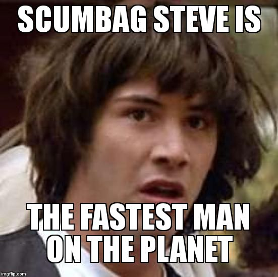 Conspiracy Keanu Meme | SCUMBAG STEVE IS THE FASTEST MAN ON THE PLANET | image tagged in memes,conspiracy keanu | made w/ Imgflip meme maker