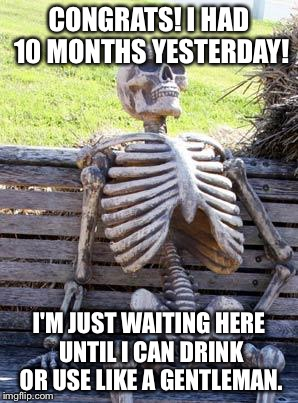 CONGRATS! I HAD 10 MONTHS YESTERDAY! I'M JUST WAITING HERE UNTIL I CAN DRINK OR USE LIKE A GENTLEMAN. | image tagged in memes,waiting skeleton | made w/ Imgflip meme maker
