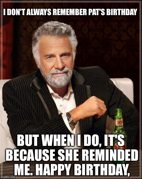 The Most Interesting Man In The World Meme |  I DON'T ALWAYS REMEMBER PAT'S BIRTHDAY; BUT WHEN I DO, IT'S BECAUSE SHE REMINDED ME. HAPPY BIRTHDAY, | image tagged in memes,the most interesting man in the world | made w/ Imgflip meme maker