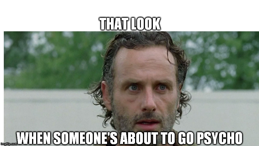THAT LOOK; WHEN SOMEONE'S ABOUT TO GO PSYCHO | image tagged in psycho | made w/ Imgflip meme maker