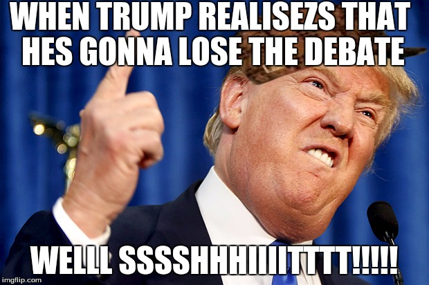 Donald Trump |  WHEN TRUMP REALISEZS THAT HES GONNA LOSE THE DEBATE; WELLL SSSSHHHIIIITTTT!!!!! | image tagged in donald trump,scumbag | made w/ Imgflip meme maker