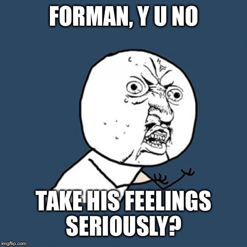 Y U No Meme | FORMAN, Y U NO TAKE HIS FEELINGS SERIOUSLY? | image tagged in memes,y u no | made w/ Imgflip meme maker