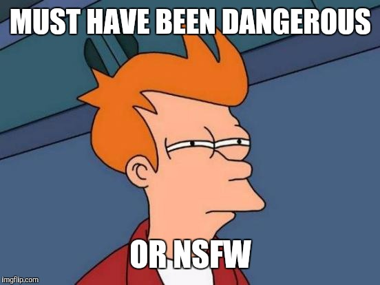 Futurama Fry Meme | MUST HAVE BEEN DANGEROUS OR NSFW | image tagged in memes,futurama fry | made w/ Imgflip meme maker