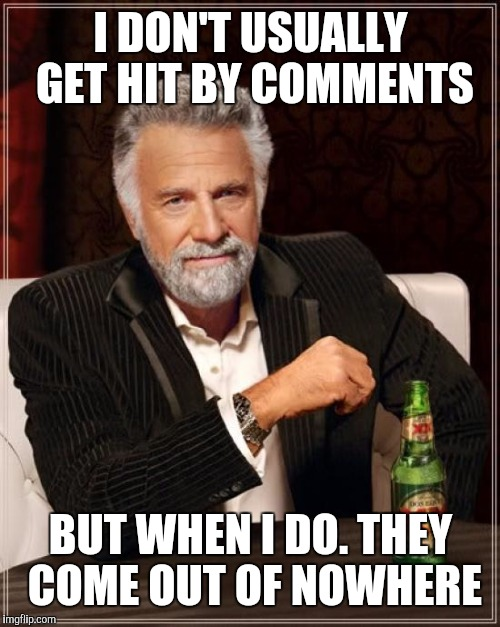 The Most Interesting Man In The World Meme | I DON'T USUALLY GET HIT BY COMMENTS BUT WHEN I DO. THEY COME OUT OF NOWHERE | image tagged in memes,the most interesting man in the world | made w/ Imgflip meme maker